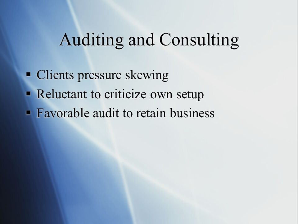 Auditing and Consulting Clients pressure skewing Reluctant to criticize own setup Favorable audit to retain business Clients pressure skewing Reluctant to criticize own setup Favorable audit to retain business