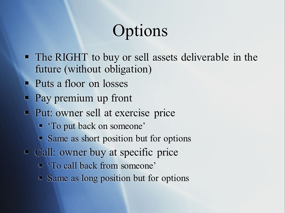Options The RIGHT to buy or sell assets deliverable in the future (without obligation) Puts a floor on losses Pay premium up front Put: owner sell at exercise price To put back on someone Same as short position but for options Call: owner buy at specific price To call back from someone Same as long position but for options The RIGHT to buy or sell assets deliverable in the future (without obligation) Puts a floor on losses Pay premium up front Put: owner sell at exercise price To put back on someone Same as short position but for options Call: owner buy at specific price To call back from someone Same as long position but for options