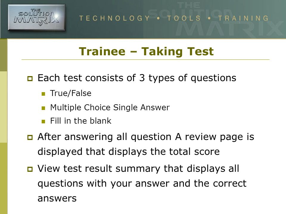 Trainee – Taking Test Each test consists of 3 types of questions True/False Multiple Choice Single Answer Fill in the blank After answering all question A review page is displayed that displays the total score View test result summary that displays all questions with your answer and the correct answers