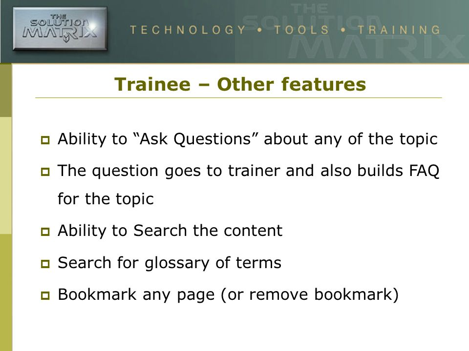 Trainee – Other features Ability to Ask Questions about any of the topic The question goes to trainer and also builds FAQ for the topic Ability to Search the content Search for glossary of terms Bookmark any page (or remove bookmark)