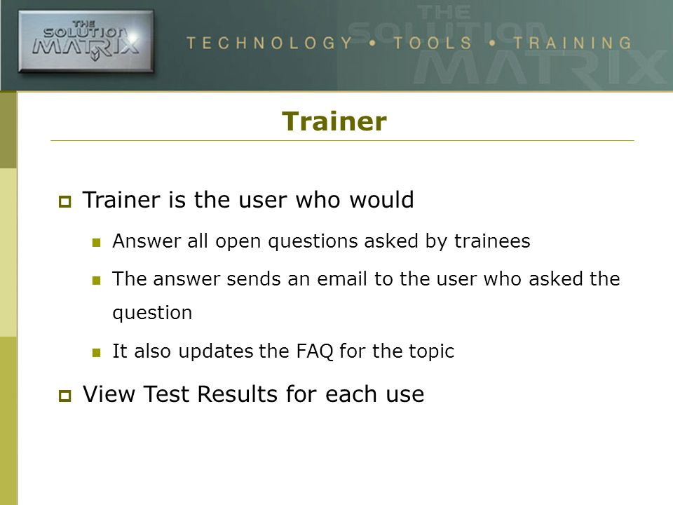 Trainer Trainer is the user who would Answer all open questions asked by trainees The answer sends an email to the user who asked the question It also updates the FAQ for the topic View Test Results for each use