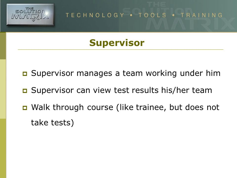 Supervisor Supervisor manages a team working under him Supervisor can view test results his/her team Walk through course (like trainee, but does not take tests)