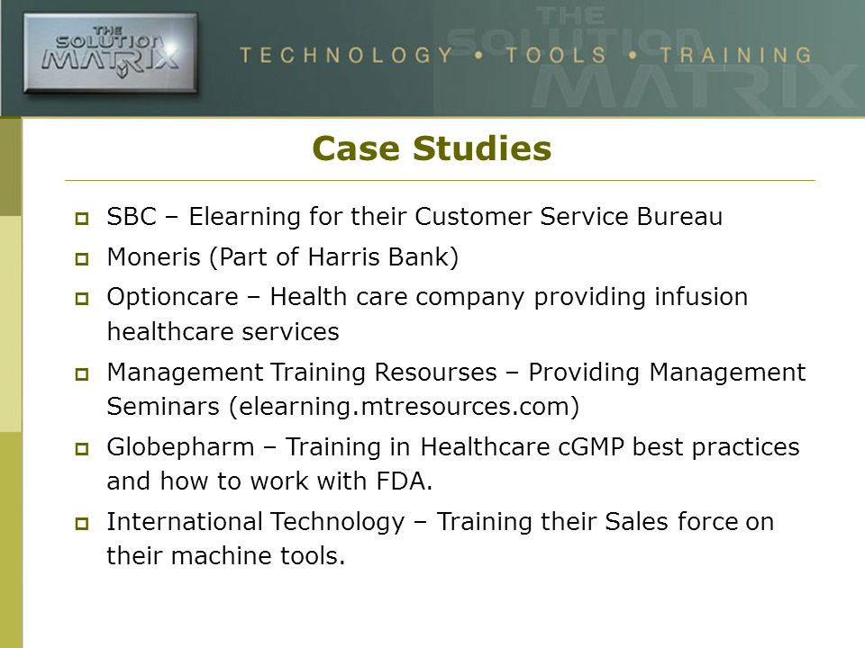 Case Studies SBC – Elearning for their Customer Service Bureau Moneris (Part of Harris Bank) Optioncare – Health care company providing infusion healthcare services Management Training Resourses – Providing Management Seminars (elearning.mtresources.com) Globepharm – Training in Healthcare cGMP best practices and how to work with FDA.