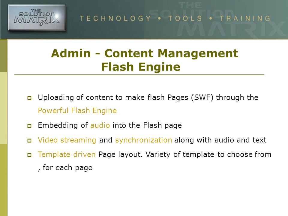 Admin - Content Management Flash Engine Uploading of content to make flash Pages (SWF) through the Powerful Flash Engine Embedding of audio into the Flash page Video streaming and synchronization along with audio and text Template driven Page layout.