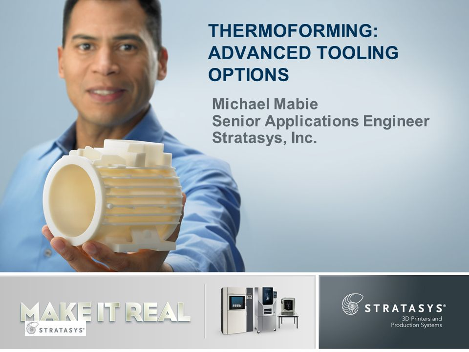 Michael Mabie Senior Applications Engineer Stratasys, Inc. THERMOFORMING: ADVANCED TOOLING OPTIONS