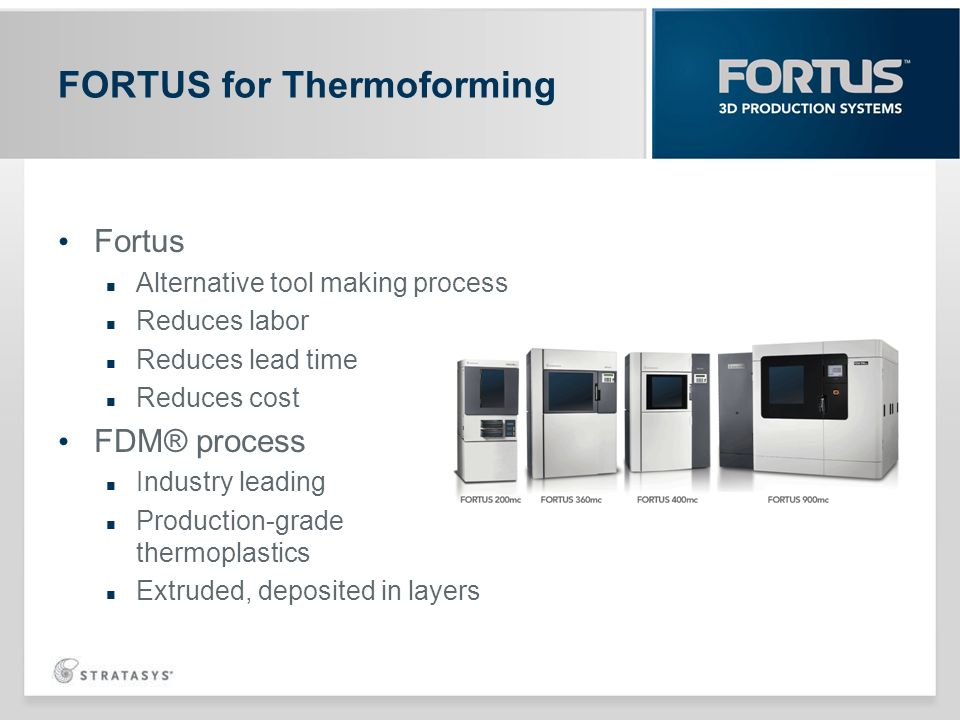 Fortus Alternative tool making process Reduces labor Reduces lead time Reduces cost FDM® process Industry leading Production-grade thermoplastics Extr
