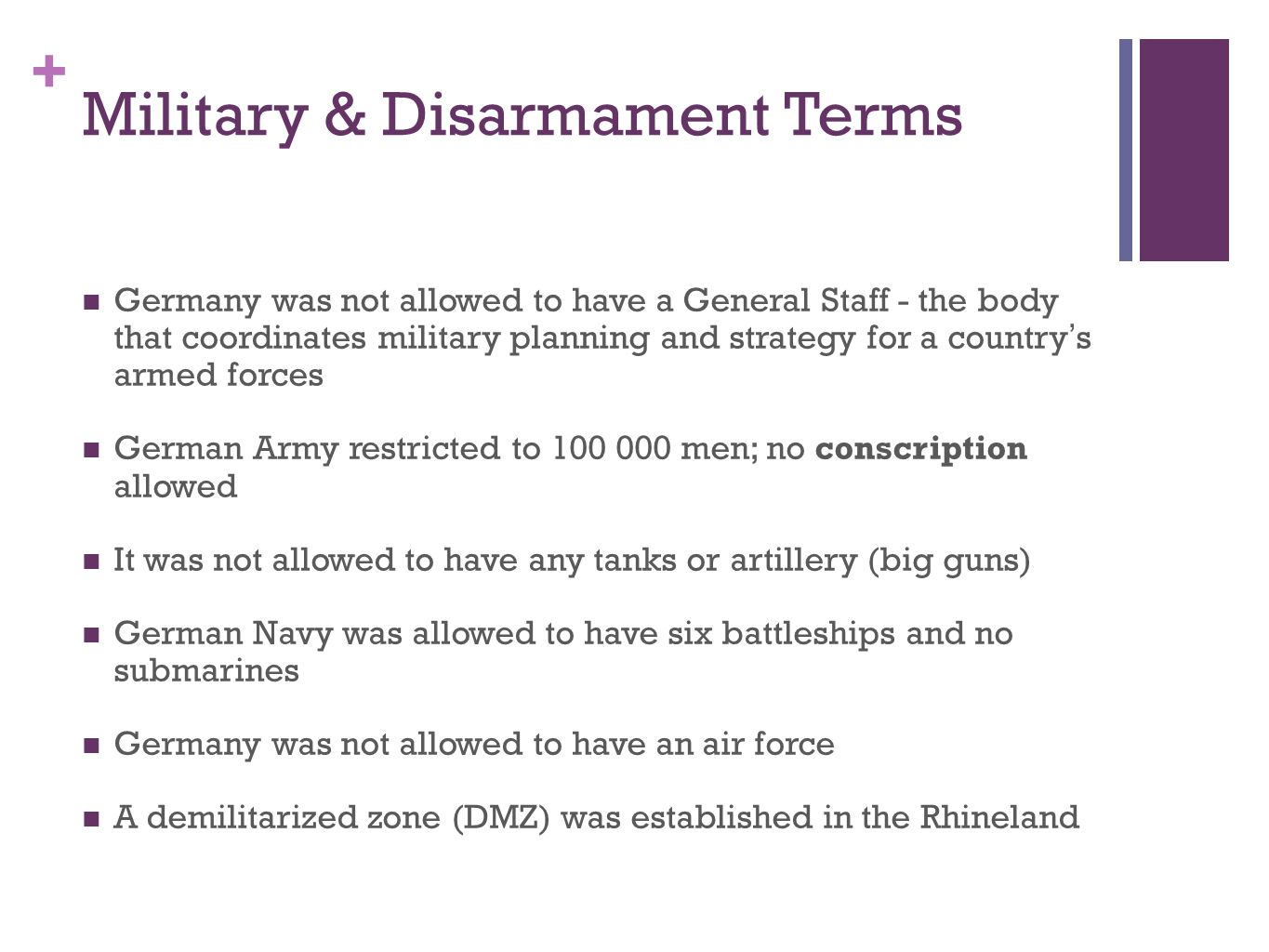 + Military & Disarmament Terms Germany was not allowed to have a General Staff - the body that coordinates military planning and strategy for a countr