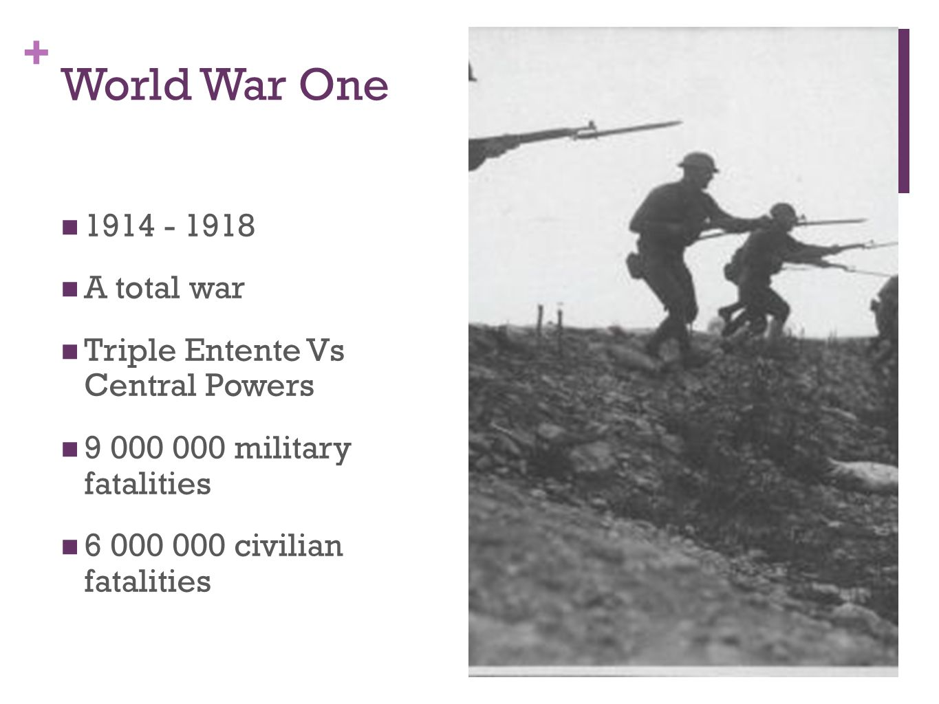 + World War One 1914 - 1918 A total war Triple Entente Vs Central Powers 9 000 000 military fatalities 6 000 000 civilian fatalities