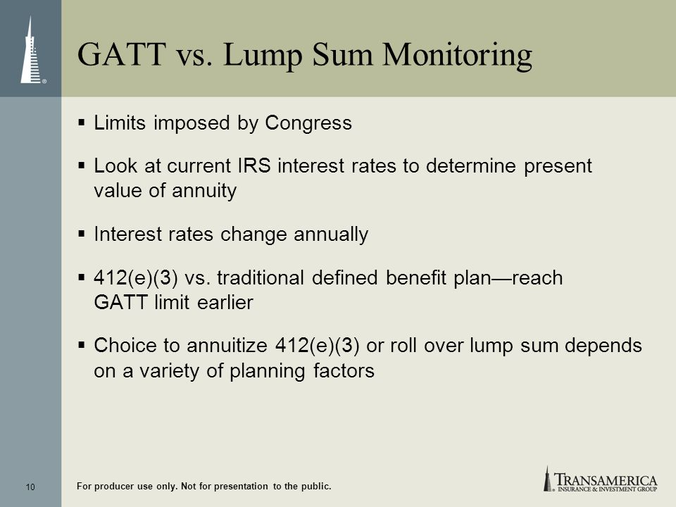 10 For producer use only. Not for presentation to the public. GATT vs. Lump Sum Monitoring Limits imposed by Congress Look at current IRS interest rat
