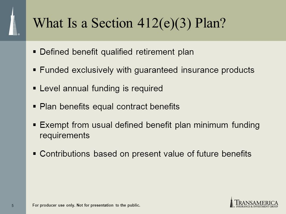 5 For producer use only. Not for presentation to the public. What Is a Section 412(e)(3) Plan? Defined benefit qualified retirement plan Funded exclus