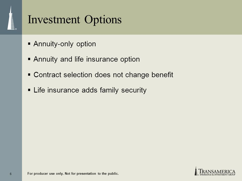 6 For producer use only. Not for presentation to the public. Investment Options Annuity-only option Annuity and life insurance option Contract selecti
