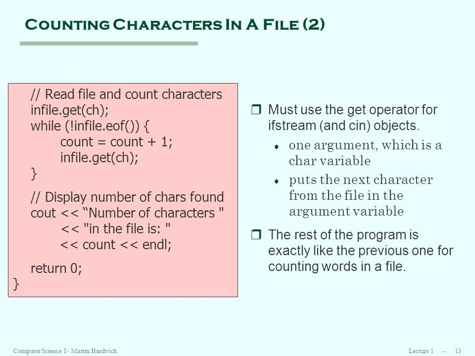 Lecture Computer Science I - Martin Hardwick Counting Characters In A File (2) // Read file and count characters infile.get(ch); while (!infile.eof()) { count = count + 1; infile.get(ch); } // Display number of chars found cout << Number of characters << in the file is: << count << endl; return 0; } rMust use the get operator for ifstream (and cin) objects.