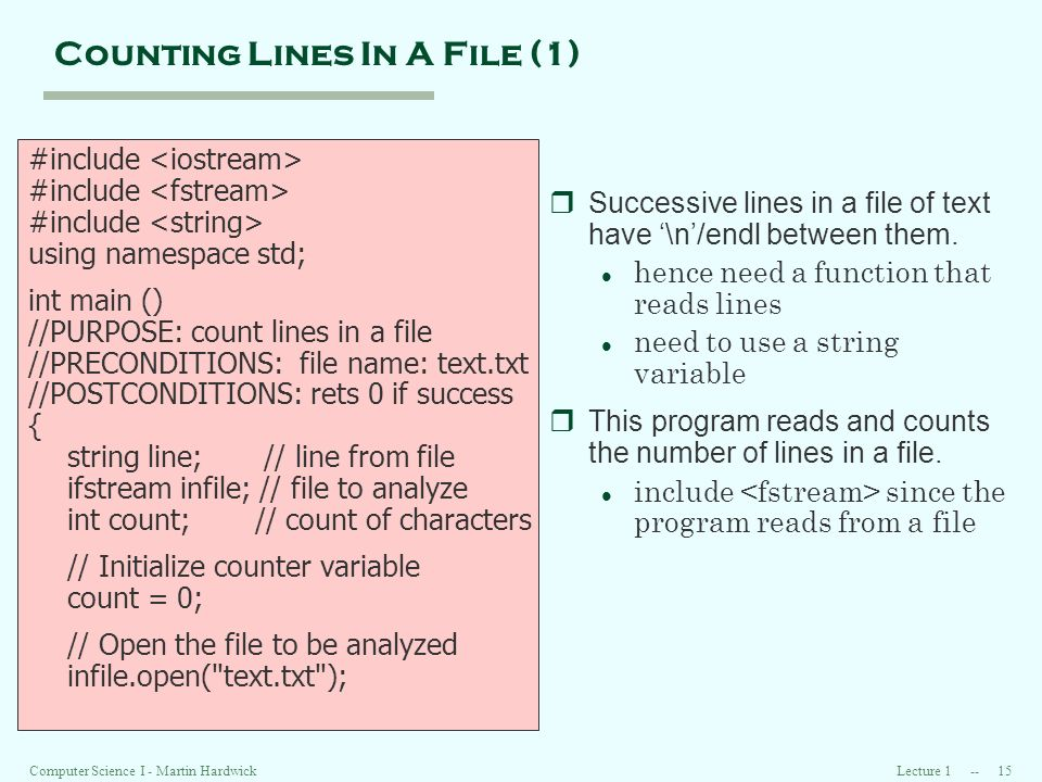 Lecture Computer Science I - Martin Hardwick Counting Lines In A File (1) #include using namespace std; int main () //PURPOSE: count lines in a file //PRECONDITIONS: file name: text.txt //POSTCONDITIONS: rets 0 if success { string line; // line from file ifstream infile; // file to analyze int count; // count of characters // Initialize counter variable count = 0; // Open the file to be analyzed infile.open( text.txt ); rSuccessive lines in a file of text have \n/endl between them.