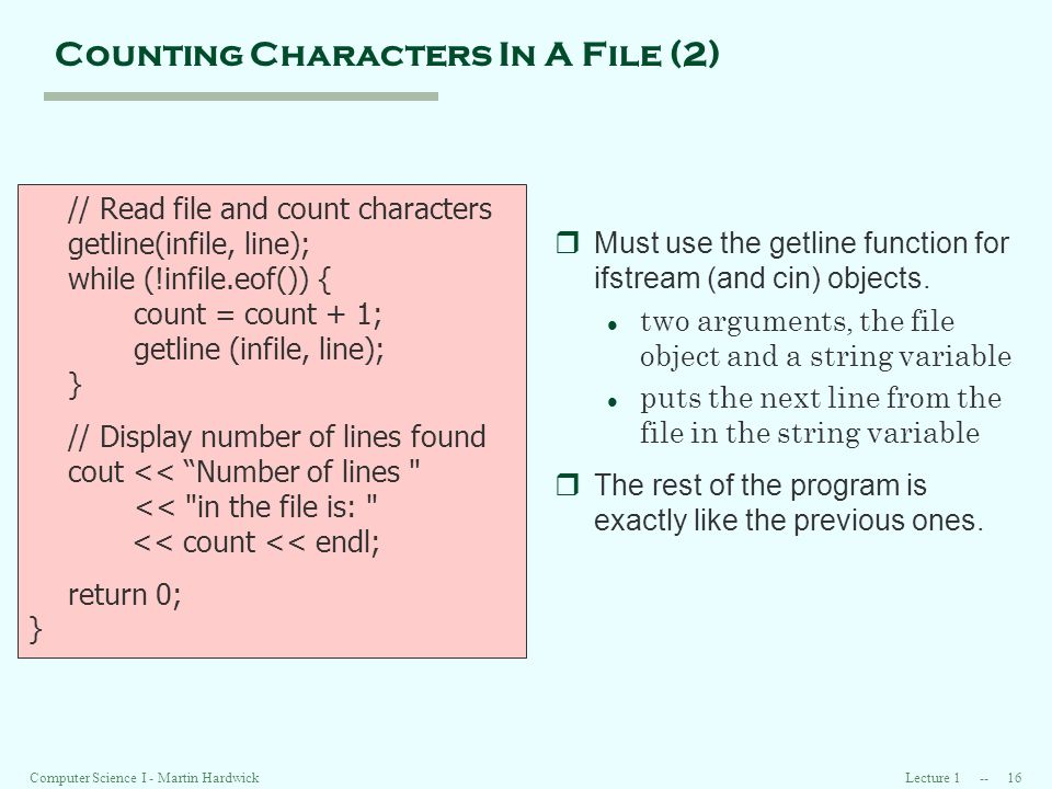 Lecture Computer Science I - Martin Hardwick Counting Characters In A File (2) // Read file and count characters getline(infile, line); while (!infile.eof()) { count = count + 1; getline (infile, line); } // Display number of lines found cout << Number of lines << in the file is: << count << endl; return 0; } rMust use the getline function for ifstream (and cin) objects.