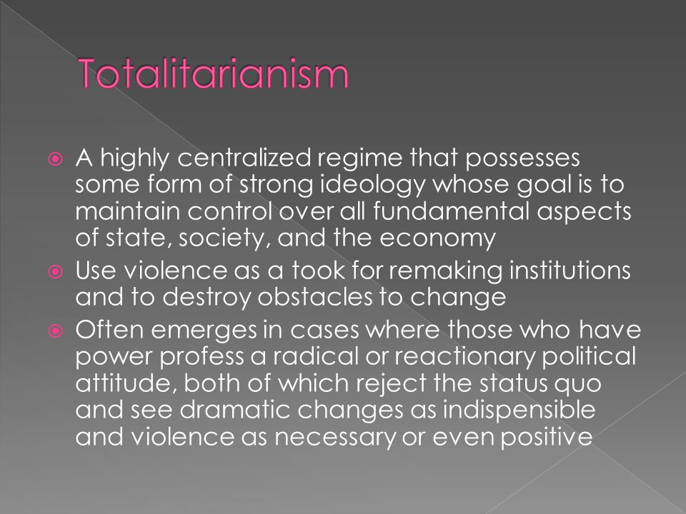 A highly centralized regime that possesses some form of strong ideology whose goal is to maintain control over all fundamental aspects of state, society, and the economy Use violence as a took for remaking institutions and to destroy obstacles to change Often emerges in cases where those who have power profess a radical or reactionary political attitude, both of which reject the status quo and see dramatic changes as indispensible and violence as necessary or even positive
