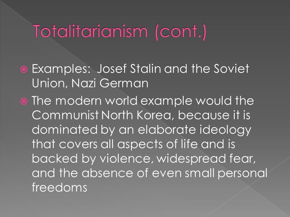 Examples: Josef Stalin and the Soviet Union, Nazi German The modern world example would the Communist North Korea, because it is dominated by an elaborate ideology that covers all aspects of life and is backed by violence, widespread fear, and the absence of even small personal freedoms