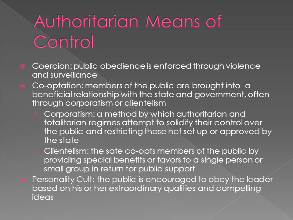 Coercion: public obedience is enforced through violence and surveillance Co-optation: members of the public are brought into a beneficial relationship with the state and government, often through corporatism or clientelism Corporatism: a method by which authoritarian and totalitarian regimes attempt to solidify their control over the public and restricting those not set up or approved by the state Clientelism: the sate co-opts members of the public by providing special benefits or favors to a single person or small group in return for public support Personality Cult: the public is encouraged to obey the leader based on his or her extraordinary qualities and compelling ideas