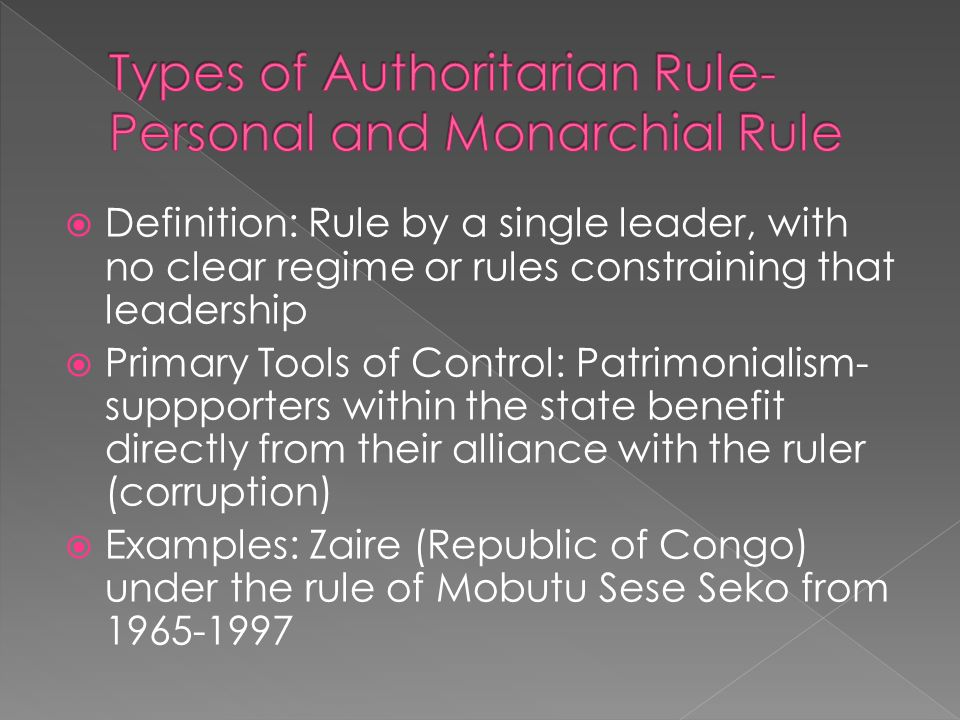 Definition: Rule by a single leader, with no clear regime or rules constraining that leadership Primary Tools of Control: Patrimonialism- suppporters within the state benefit directly from their alliance with the ruler (corruption) Examples: Zaire (Republic of Congo) under the rule of Mobutu Sese Seko from 1965-1997