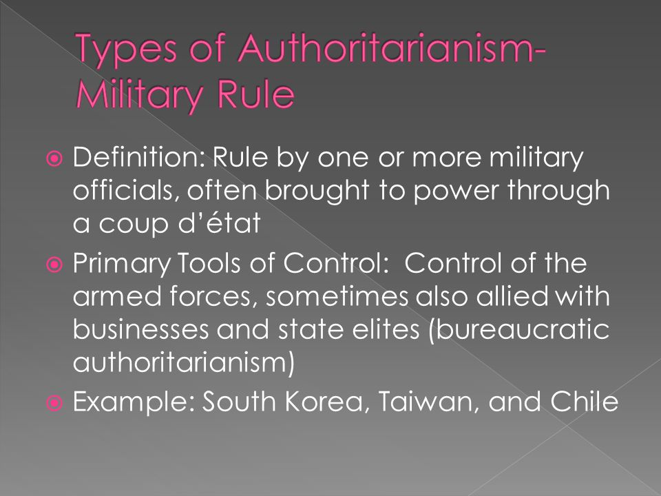 Definition: Rule by one or more military officials, often brought to power through a coup détat Primary Tools of Control: Control of the armed forces, sometimes also allied with businesses and state elites (bureaucratic authoritarianism) Example: South Korea, Taiwan, and Chile