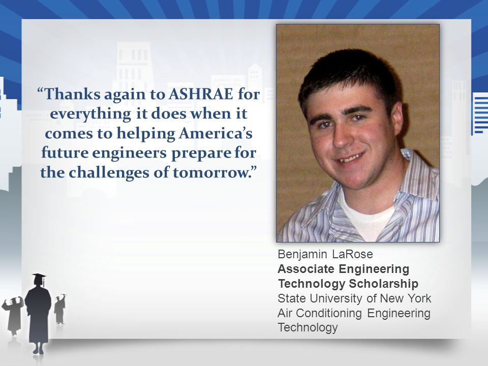 Benjamin LaRose Associate Engineering Technology Scholarship State University of New York Air Conditioning Engineering Technology Thanks again to ASHRAE for everything it does when it comes to helping Americas future engineers prepare for the challenges of tomorrow.
