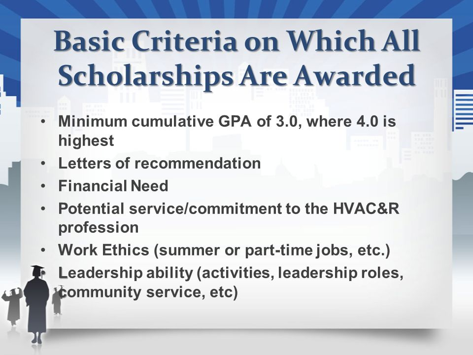 Basic Criteria on Which All Scholarships Are Awarded Minimum cumulative GPA of 3.0, where 4.0 is highest Letters of recommendation Financial Need Potential service/commitment to the HVAC&R profession Work Ethics (summer or part-time jobs, etc.) L cLeadership ability (activities, leadership roles, community service, etc)