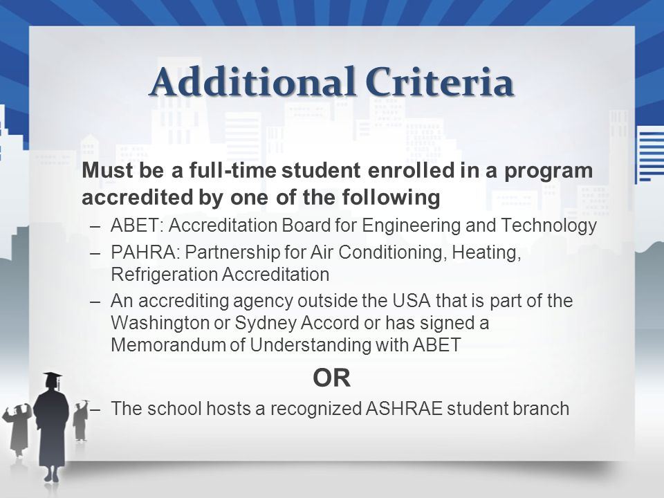 Additional Criteria Must be a full-time student enrolled in a program accredited by one of the following –ABET: Accreditation Board for Engineering and Technology –PAHRA: Partnership for Air Conditioning, Heating, Refrigeration Accreditation –An accrediting agency outside the USA that is part of the Washington or Sydney Accord or has signed a Memorandum of Understanding with ABET OR –The school hosts a recognized ASHRAE student branch
