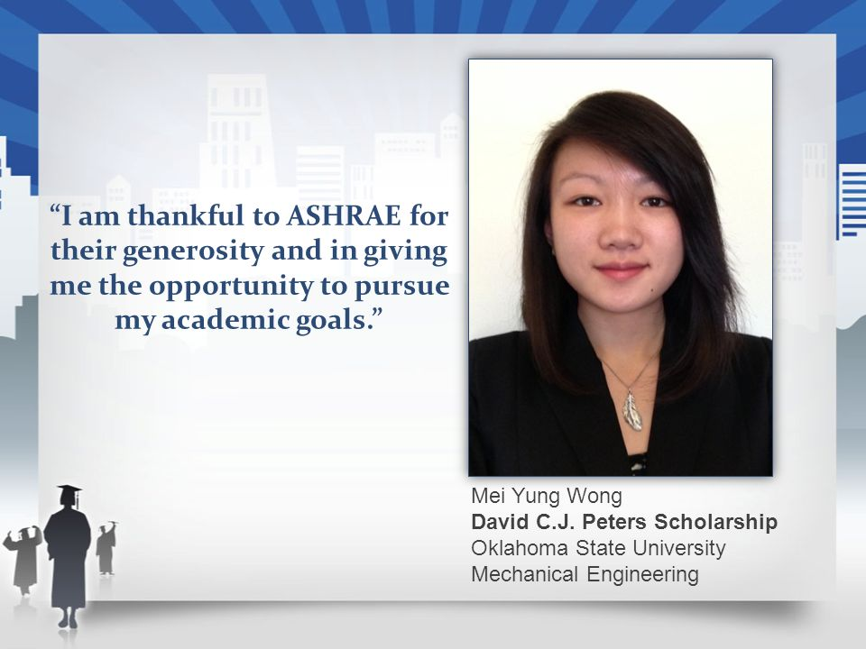 Mei Yung Wong David C.J. Peters Scholarship Oklahoma State University Mechanical Engineering I am thankful to ASHRAE for their generosity and in givin