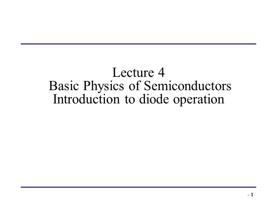 - 1 Lecture 4 Basic Physics of Semiconductors Introduction to diode operation