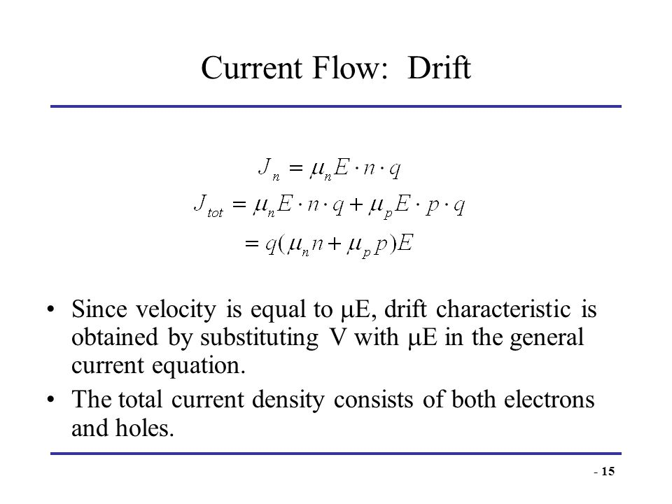 - 15 Current Flow: Drift Since velocity is equal to E, drift characteristic is obtained by substituting V with E in the general current equation. The