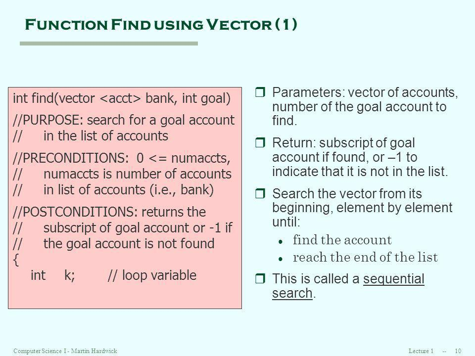 Lecture 1 -- 10Computer Science I - Martin Hardwick Function Find using Vector (1) int find(vector bank, int goal) //PURPOSE: search for a goal account // in the list of accounts //PRECONDITIONS: 0 <= numaccts, // numaccts is number of accounts // in list of accounts (i.e., bank) //POSTCONDITIONS: returns the // subscript of goal account or -1 if // the goal account is not found { int k;// loop variable rParameters: vector of accounts, number of the goal account to find.