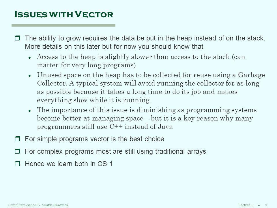 Lecture 1 -- 5Computer Science I - Martin Hardwick Issues with Vector rThe ability to grow requires the data be put in the heap instead of on the stack.