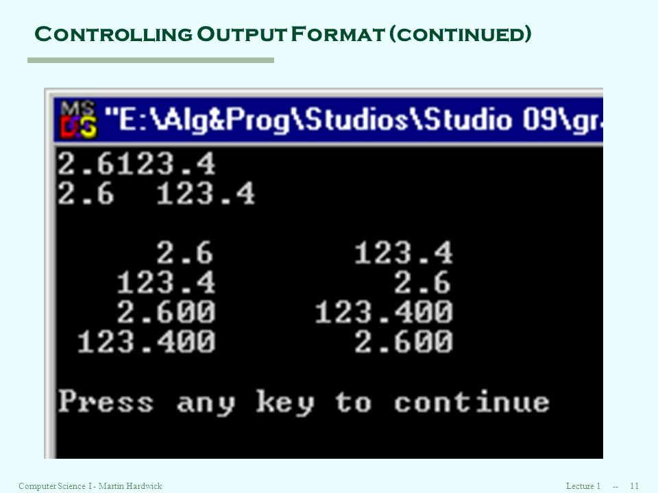 Lecture 1 -- 11Computer Science I - Martin Hardwick Controlling Output Format (continued)