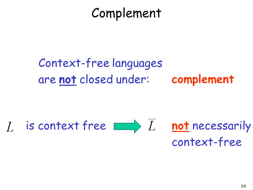 66 Context-free languages are not closed under: complement is context freenot necessarily context-free Complement