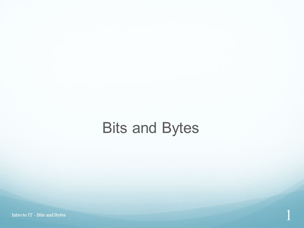 Intro to IT - Bits and Bytes 1 Bits and Bytes
