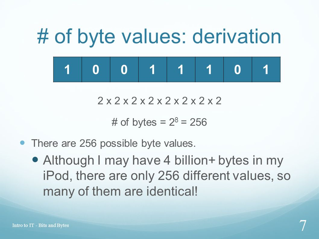 # of byte values: derivation 2 x 2 x 2 x 2 x 2 x 2 x 2 x 2 # of bytes = 2 8 = 256 There are 256 possible byte values.
