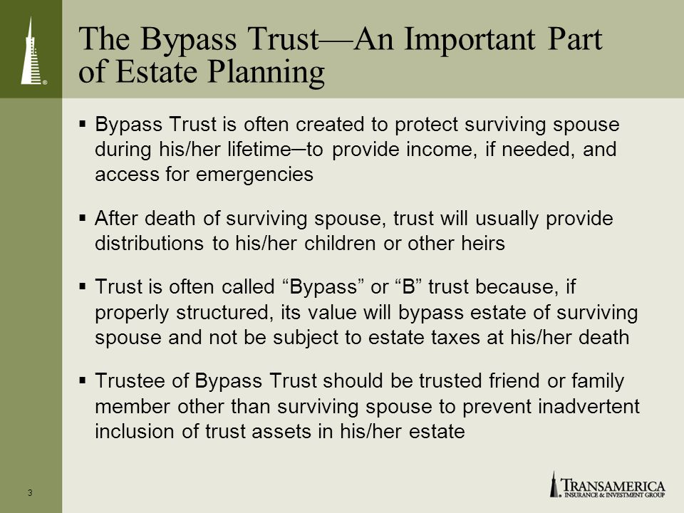 3 The Bypass TrustAn Important Part of Estate Planning Bypass Trust is often created to protect surviving spouse during his/her lifetimeto provide income, if needed, and access for emergencies After death of surviving spouse, trust will usually provide distributions to his/her children or other heirs Trust is often called Bypass or B trust because, if properly structured, its value will bypass estate of surviving spouse and not be subject to estate taxes at his/her death Trustee of Bypass Trust should be trusted friend or family member other than surviving spouse to prevent inadvertent inclusion of trust assets in his/her estate