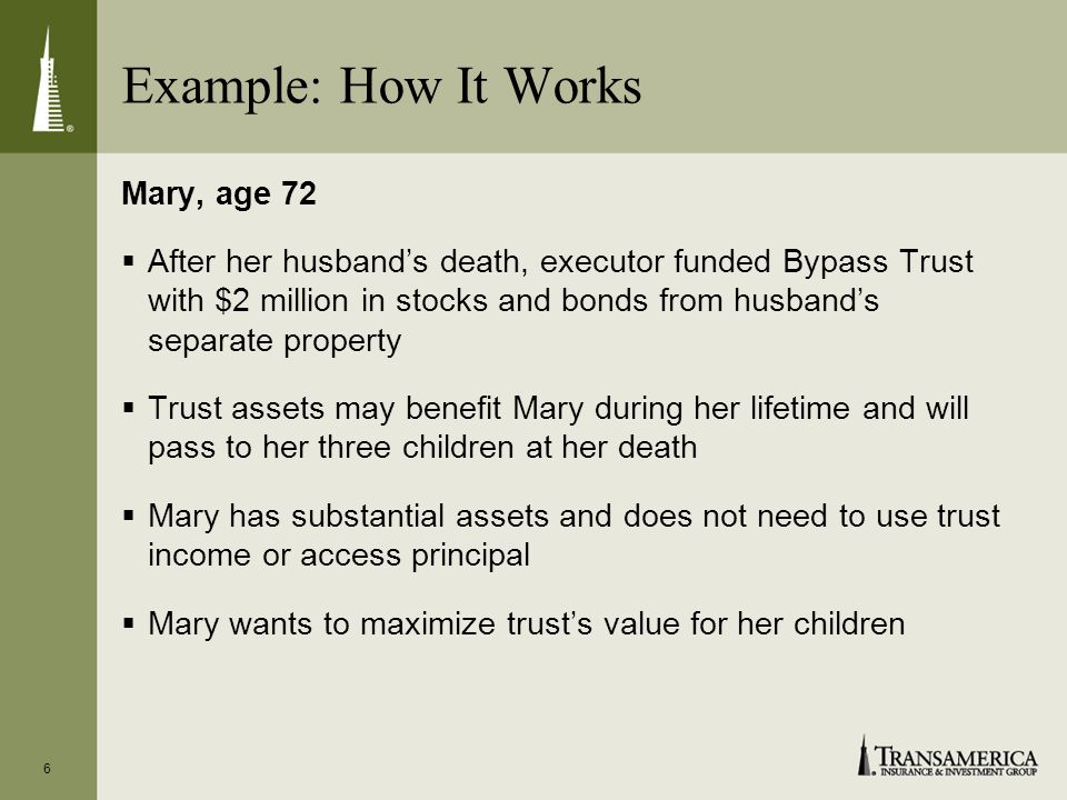 6 Example: How It Works Mary, age 72 After her husbands death, executor funded Bypass Trust with $2 million in stocks and bonds from husbands separate property Trust assets may benefit Mary during her lifetime and will pass to her three children at her death Mary has substantial assets and does not need to use trust income or access principal Mary wants to maximize trusts value for her children
