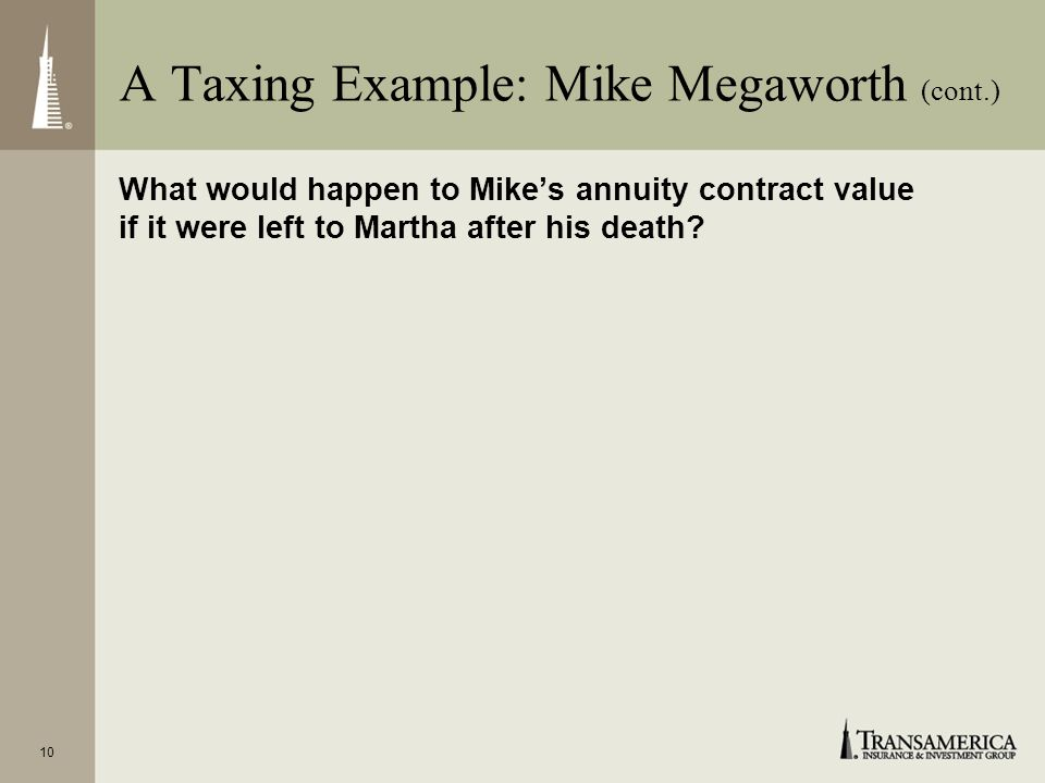 10 What would happen to Mikes annuity contract value if it were left to Martha after his death? A Taxing Example: Mike Megaworth (cont.)