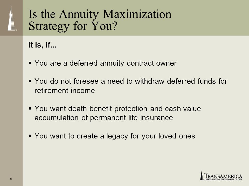 6 Is the Annuity Maximization Strategy for You? It is, if... You are a deferred annuity contract owner You do not foresee a need to withdraw deferred