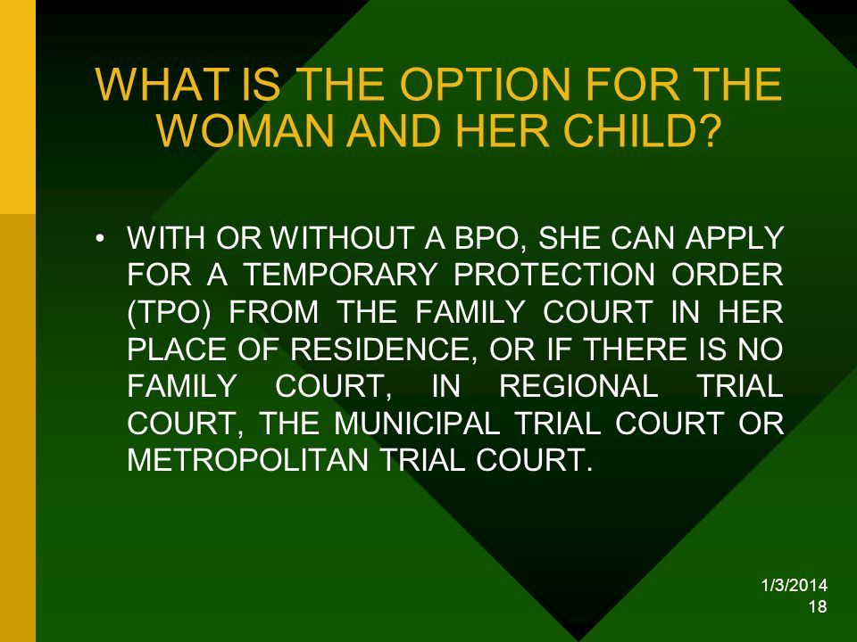 1/3/2014 18 WHAT IS THE OPTION FOR THE WOMAN AND HER CHILD? WITH OR WITHOUT A BPO, SHE CAN APPLY FOR A TEMPORARY PROTECTION ORDER (TPO) FROM THE FAMIL