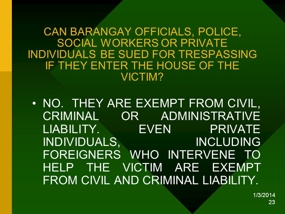 1/3/2014 23 CAN BARANGAY OFFICIALS, POLICE, SOCIAL WORKERS OR PRIVATE INDIVIDUALS BE SUED FOR TRESPASSING IF THEY ENTER THE HOUSE OF THE VICTIM? NO. T