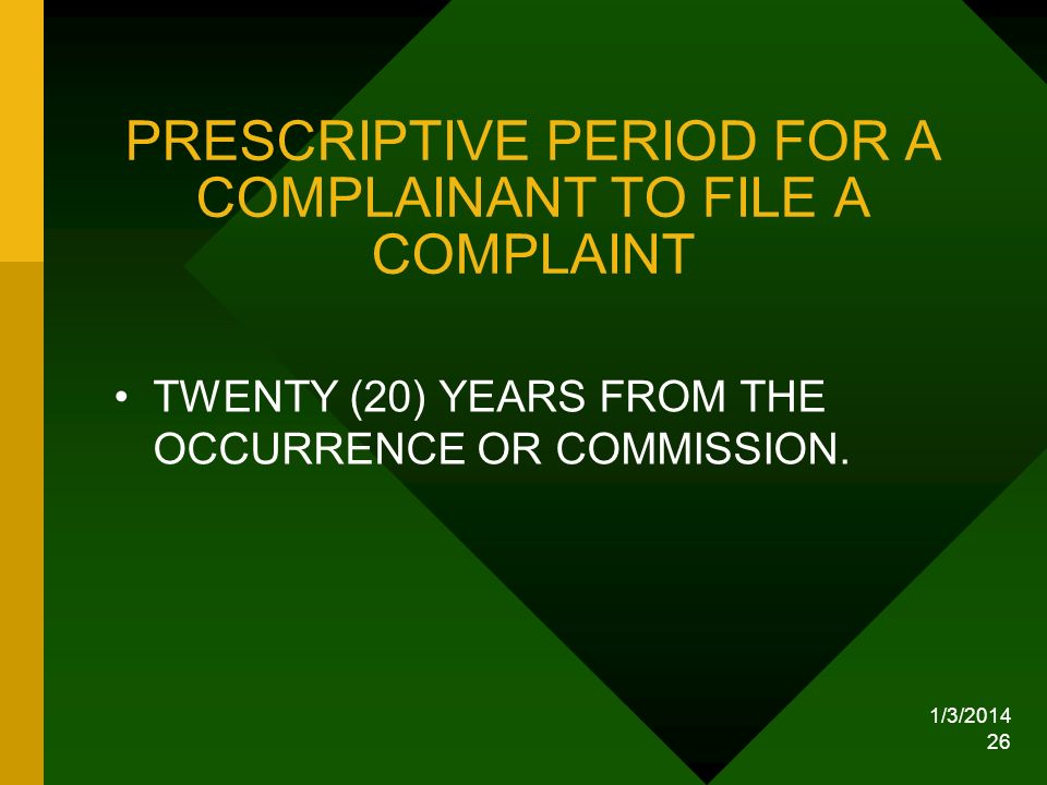1/3/2014 26 PRESCRIPTIVE PERIOD FOR A COMPLAINANT TO FILE A COMPLAINT TWENTY (20) YEARS FROM THE OCCURRENCE OR COMMISSION.