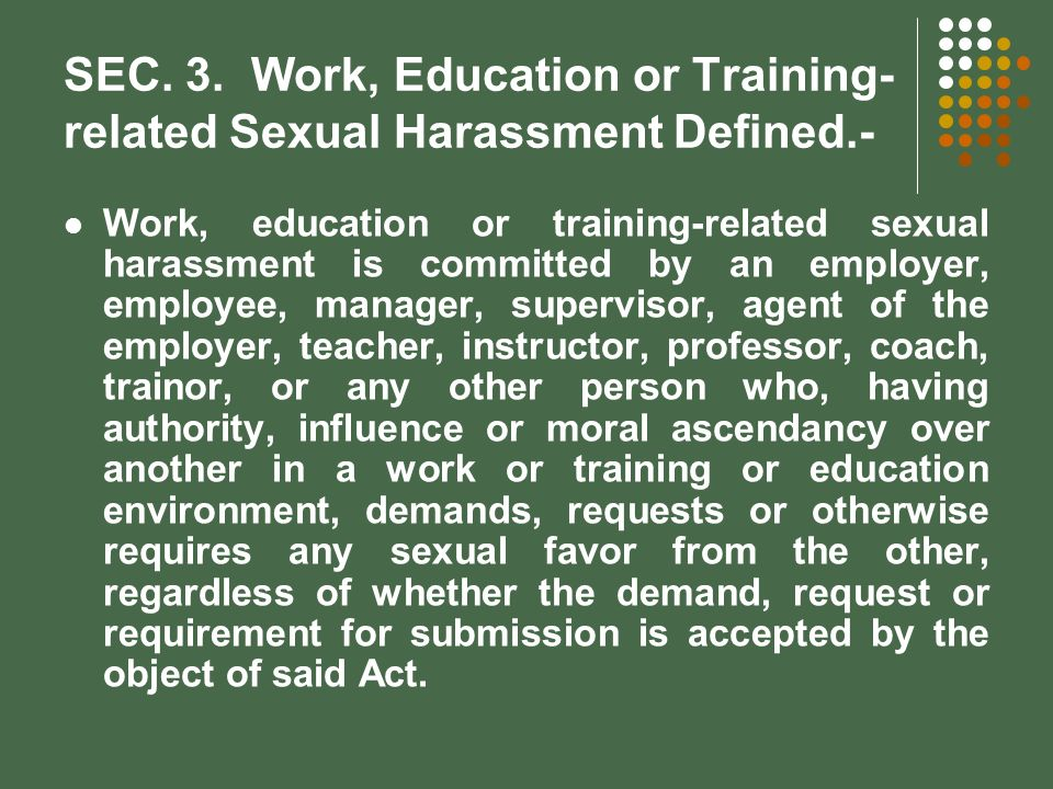 SEC. 3. Work, Education or Training- related Sexual Harassment Defined.- Work, education or training-related sexual harassment is committed by an empl
