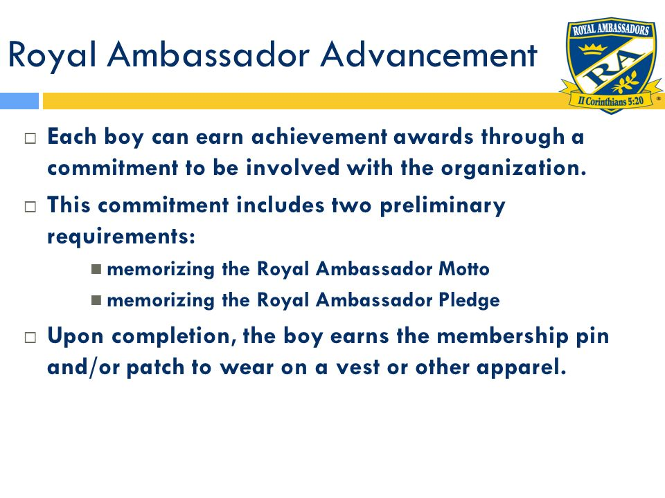Royal Ambassador Advancement Each boy can earn achievement awards through a commitment to be involved with the organization. This commitment includes