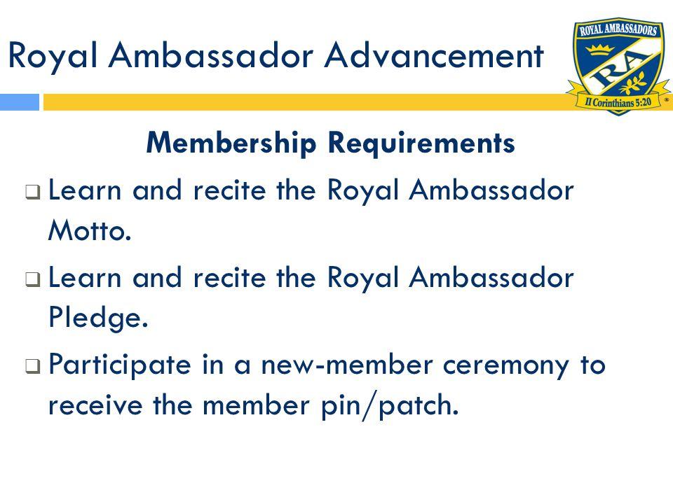 Royal Ambassador Advancement Membership Requirements Learn and recite the Royal Ambassador Motto. Learn and recite the Royal Ambassador Pledge. Partic