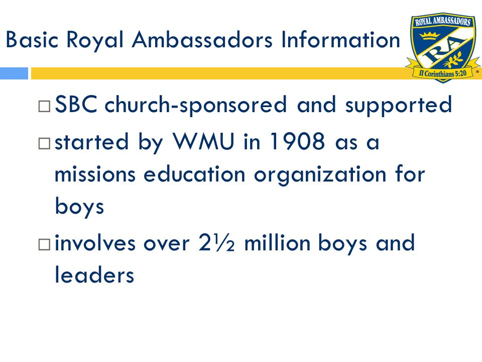 Basic Royal Ambassadors Information has maintained its missions focus under four national entities: WMU, Brotherhood Commission, HMB, NAMB focus is missions learning and action five organizational components: +Chapter Meetings +Advancement +Interest Activities + Missions Projects/Activities +Meaningful Relationships