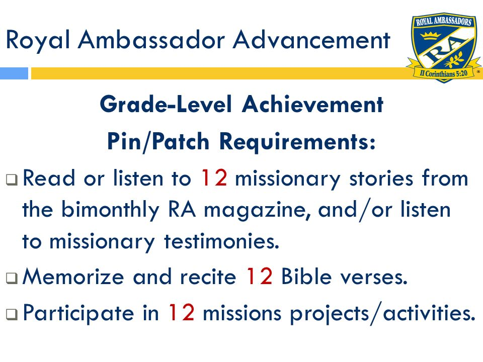 Royal Ambassador Advancement Grade-Level Achievement Pin/Patch Requirements: Read or listen to 12 missionary stories from the bimonthly RA magazine, a
