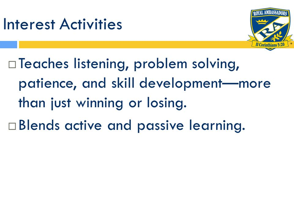 Interest Activities Teaches listening, problem solving, patience, and skill developmentmore than just winning or losing. Blends active and passive lea