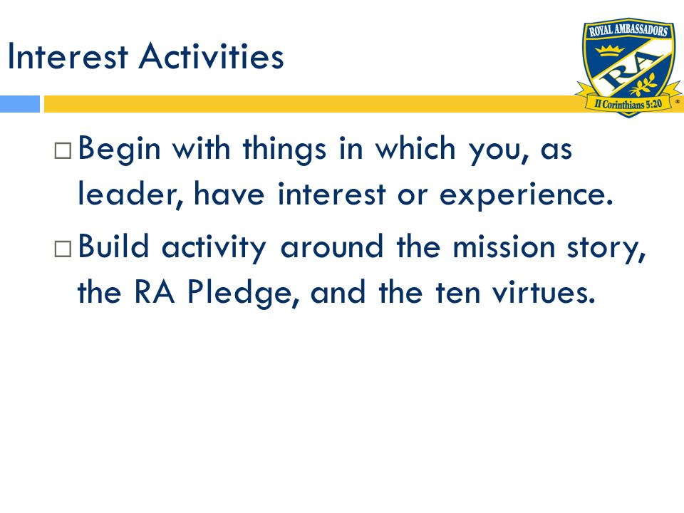 Interest Activities Begin with things in which you, as leader, have interest or experience. Build activity around the mission story, the RA Pledge, an