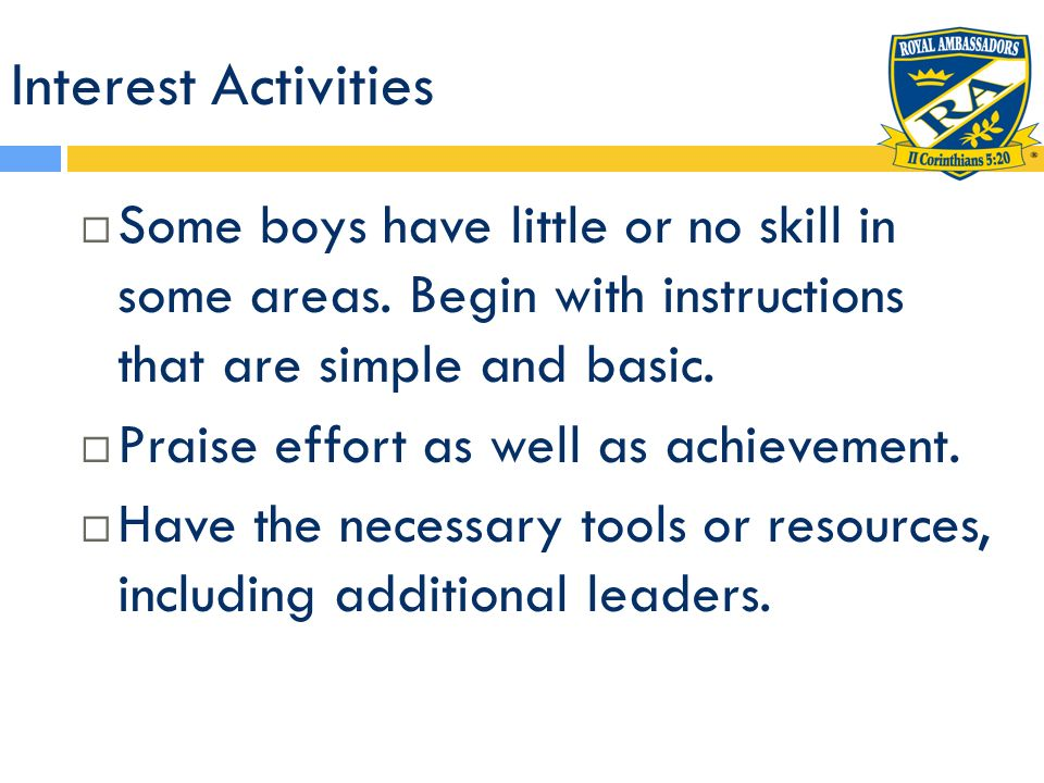 Interest Activities Some boys have little or no skill in some areas. Begin with instructions that are simple and basic. Praise effort as well as achie